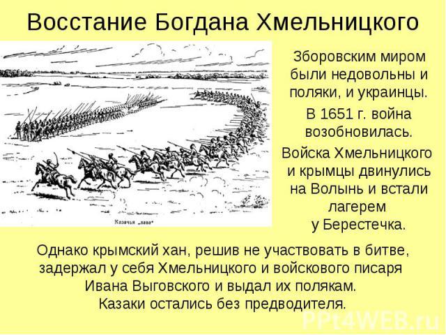Восстание Богдана Хмельницкого Зборовским миром были недовольны и поляки, и украинцы. В 1651 г. война возобновилась. Войска Хмельницкого и крымцы двинулись на Волынь и встали лагерем у Берестечка.