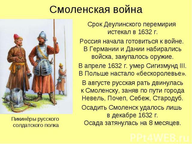 Смоленская война Срок Деулинского перемирия истекал в 1632 г. Россия начала готовиться к войне. В Германии и Дании набирались войска, закупалось оружие. В апреле 1632 г. умер Сигизмунд III. В Польше настало «бескоролевье». В августе русская рать дви…