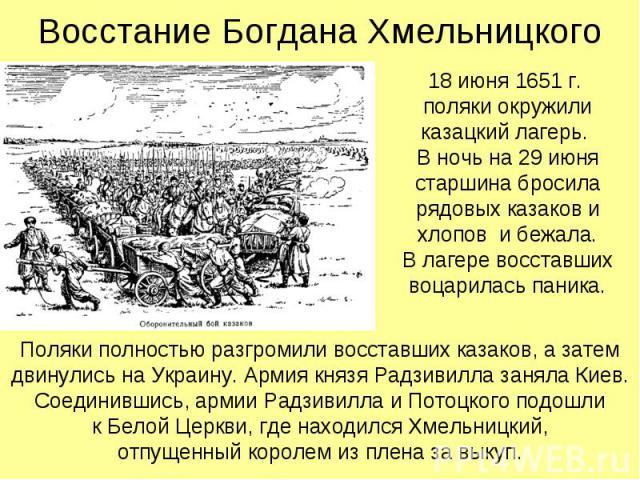 Восстание Богдана Хмельницкого 18 июня 1651 г. поляки окружили казацкий лагерь. В ночь на 29 июня старшина бросила рядовых казаков и хлопов и бежала. В лагере восставших воцарилась паника.
