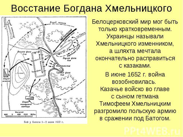 Восстание Богдана Хмельницкого Белоцерковский мир мог быть только кратковременным. Украинцы называли Хмельницкого изменником, а шляхта мечтала окончательно расправиться с казаками. В июне 1652 г. война возобновилась. Казачье войско во главе с сыном …