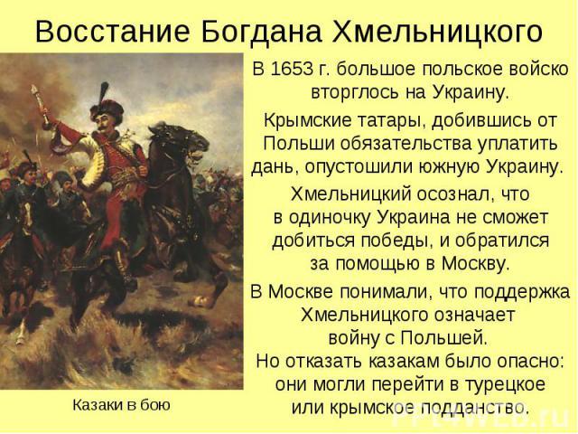 Восстание Богдана Хмельницкого В 1653 г. большое польское войско вторглось на Украину. Крымские татары, добившись от Польши обязательства уплатить дань, опустошили южную Украину. Хмельницкий осознал, что в одиночку Украина не сможет добиться победы,…