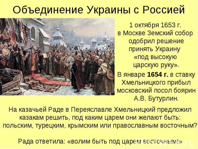 Объединение Украины с Россией 1 октября 1653 г. в Москве Земский собор одобрил решение принять Украину «под высокую царскую руку». В январе 1654 г. в ставку Хмельницкого прибыл московский посол боярин А.В. Бутурлин.
