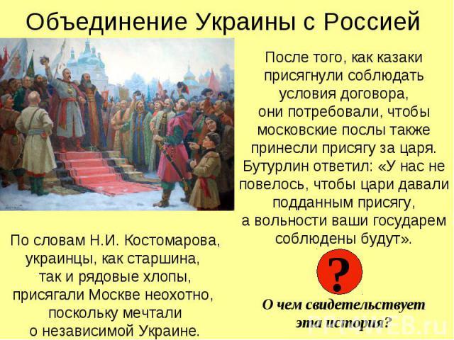 Объединение Украины с Россией После того, как казаки присягнули соблюдать условия договора, они потребовали, чтобы московские послы также принесли присягу за царя. Бутурлин ответил: «У нас не повелось, чтобы цари давали подданным присягу, а вольност…