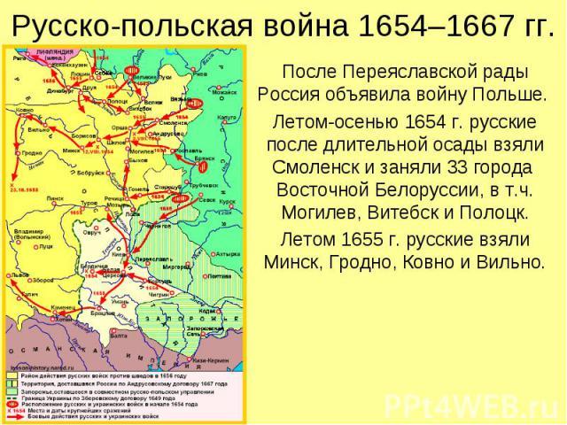 Русско-польская война 1654–1667 гг. После Переяславской рады Россия объявила войну Польше. Летом-осенью 1654 г. русские после длительной осады взяли Смоленск и заняли 33 города Восточной Белоруссии, в т.ч. Могилев, Витебск и Полоцк. Летом 1655 г. ру…
