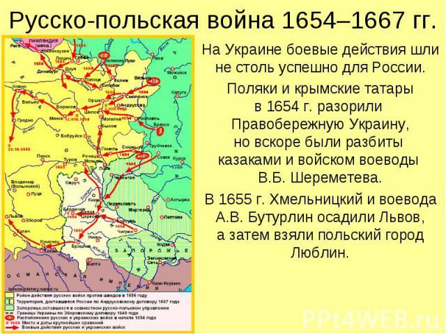 Русско-польская война 1654–1667 гг. На Украине боевые действия шли не столь успешно для России. Поляки и крымские татары в 1654 г. разорили Правобережную Украину, но вскоре были разбиты казаками и войском воеводы В.Б. Шереметева. В 1655 г. Хмельницк…