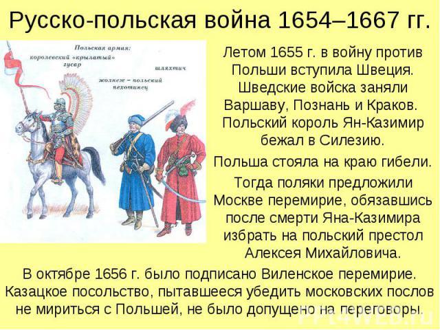 Русско-польская война 1654–1667 гг. Летом 1655 г. в войну против Польши вступила Швеция. Шведские войска заняли Варшаву, Познань и Краков. Польский король Ян-Казимир бежал в Силезию. Польша стояла на краю гибели. Тогда поляки предложили Москве перем…