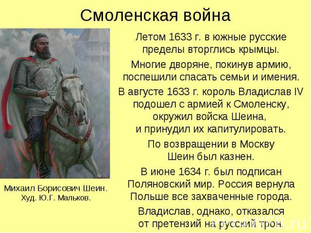 Смоленская война Летом 1633 г. в южные русские пределы вторглись крымцы. Многие дворяне, покинув армию, поспешили спасать семьи и имения. В августе 1633 г. король Владислав IV подошел с армией к Смоленску, окружил войска Шеина, и принудил их капитул…