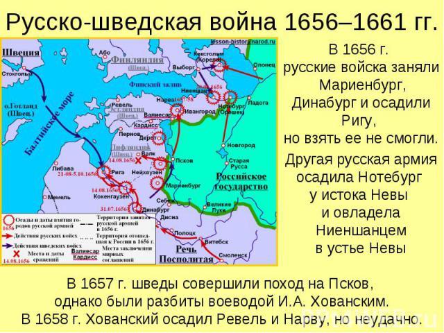Русско-шведская война 1656–1661 гг. В 1656 г. русские войска заняли Мариенбург, Динабург и осадили Ригу, но взять ее не смогли. Другая русская армия осадила Нотебург у истока Невы и овладела Ниеншанцем в устье Невы