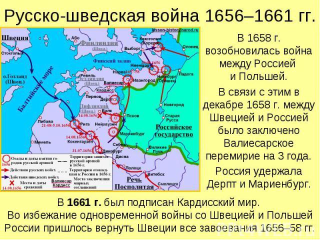 Русско-шведская война 1656–1661 гг. В 1658 г. возобновилась война между Россией и Польшей. В связи с этим в декабре 1658 г. между Швецией и Россией было заключено Валиесарское перемирие на 3 года. Россия удержала Дерпт и Мариенбург.