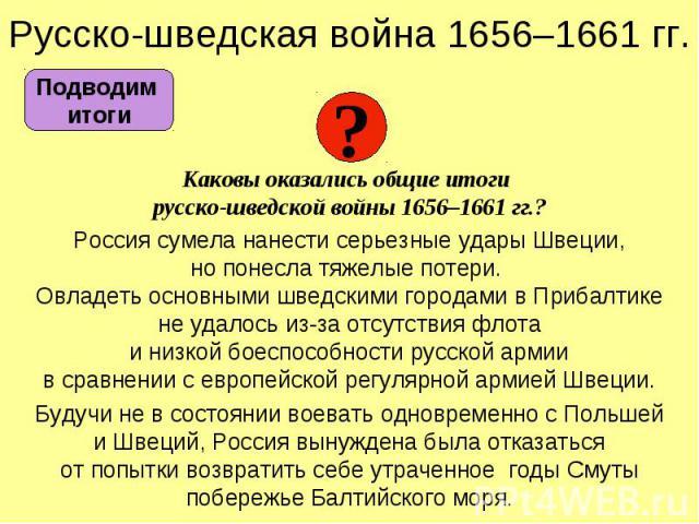 Русско-шведская война 1656–1661 гг. Каковы оказались общие итоги русско-шведской войны 1656–1661 гг.? Россия сумела нанести серьезные удары Швеции, но понесла тяжелые потери. Овладеть основными шведскими городами в Прибалтике не удалось из-за отсутс…
