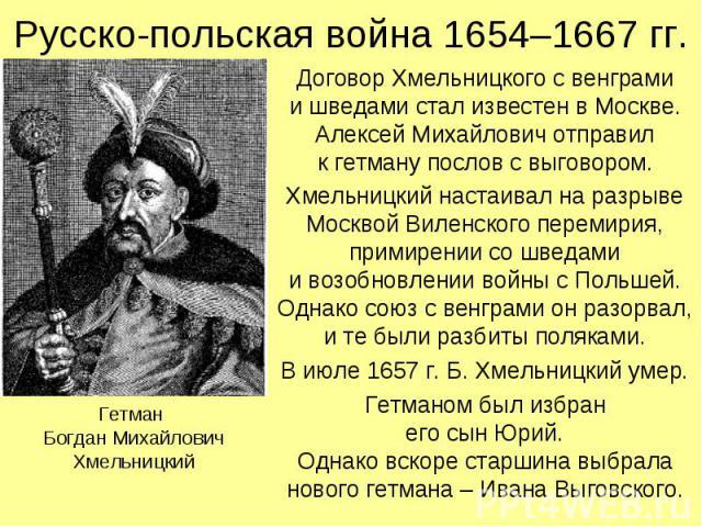 Русско-польская война 1654–1667 гг. Договор Хмельницкого с венграми и шведами стал известен в Москве. Алексей Михайлович отправил к гетману послов с выговором. Хмельницкий настаивал на разрыве Москвой Виленского перемирия, примирении со шведами и во…