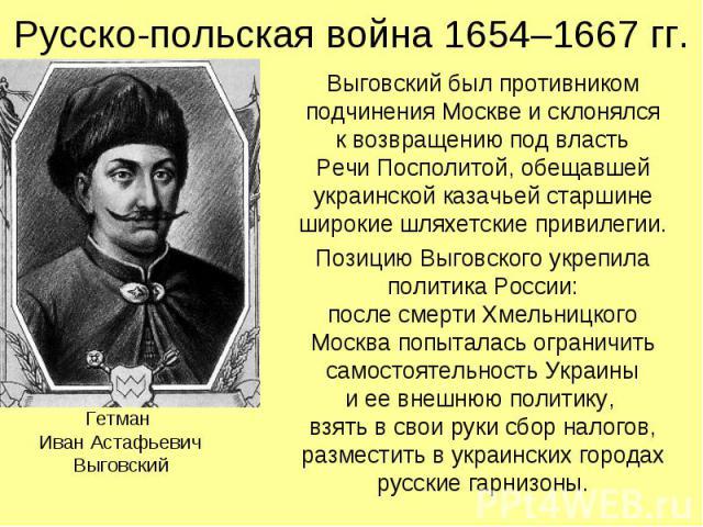Русско-польская война 1654–1667 гг. Выговский был противником подчинения Москве и склонялся к возвращению под власть Речи Посполитой, обещавшей украинской казачьей старшине широкие шляхетские привилегии. Позицию Выговского укрепила политика России: …