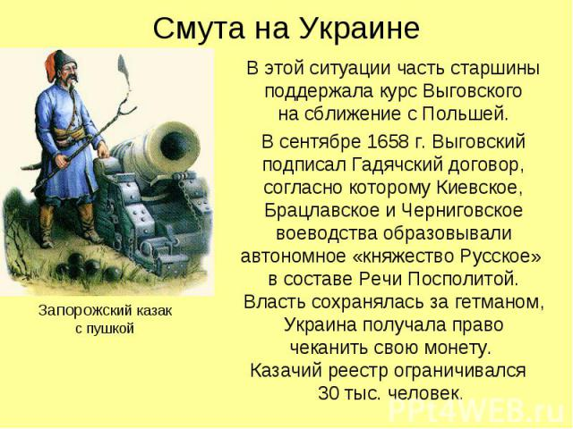 Смута на Украине В этой ситуации часть старшины поддержала курс Выговского на сближение с Польшей. В сентябре 1658 г. Выговский подписал Гадячский договор, согласно которому Киевское, Брацлавское и Черниговское воеводства образовывали автономное «кн…