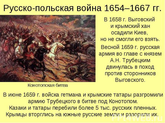 Русско-польская война 1654–1667 гг. В 1658 г. Выговский и крымский хан осадили Киев, но не смогли его взять. Весной 1659 г. русская армия во главе с князем А.Н. Трубецким двинулась в поход против сторонников Выговского.