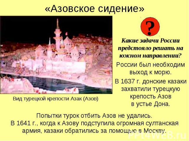 «Азовское сидение» Какие задачи России предстояло решать на южном направлении? России был необходим выход к морю. В 1637 г. донские казаки захватили турецкую крепость Азов в устье Дона.