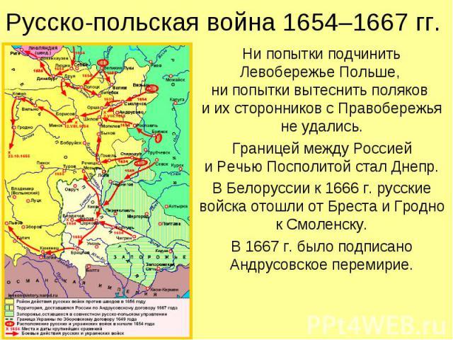 Русско-польская война 1654–1667 гг. Ни попытки подчинить Левобережье Польше, ни попытки вытеснить поляков и их сторонников с Правобережья не удались. Границей между Россией и Речью Посполитой стал Днепр. В Белоруссии к 1666 г. русские войска отошли …