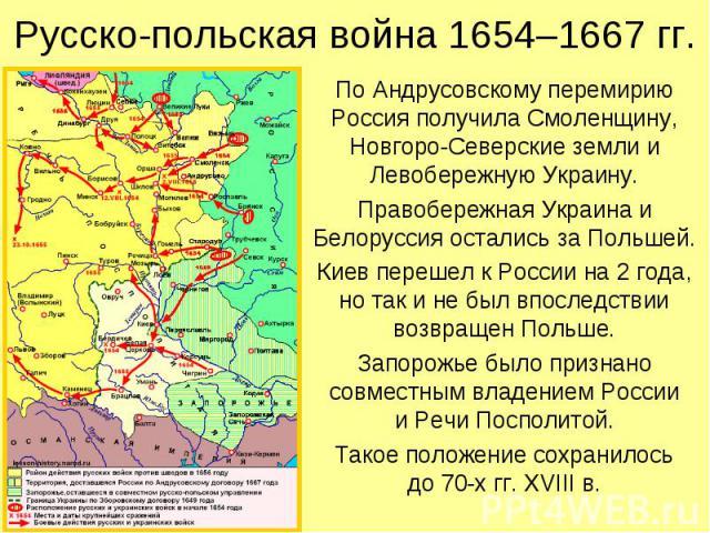 Русско-польская война 1654–1667 гг. По Андрусовскому перемирию Россия получила Смоленщину, Новгоро-Северские земли и Левобережную Украину. Правобережная Украина и Белоруссия остались за Польшей. Киев перешел к России на 2 года, но так и не был впосл…