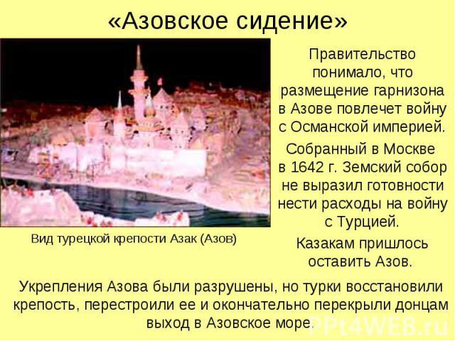 «Азовское сидение» Правительство понимало, что размещение гарнизона в Азове повлечет войну с Османской империей. Собранный в Москве в 1642 г. Земский собор не выразил готовности нести расходы на войну с Турцией. Казакам пришлось оставить Азов.