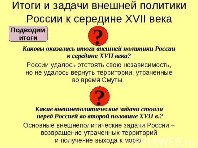 Итоги и задачи внешней политики России к середине XVII века Каковы оказались итоги внешней политики России к середине XVII века? России удалось отстоять свою независимость, но не удалось вернуть территории, утраченные во время Смуты. Какие внешнепол…
