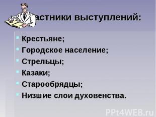 Участники выступлений: Крестьяне; Городское население; Стрельцы; Казаки; Старооб