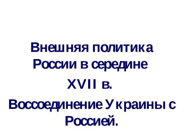 Внешняя политика России в середине XVII в. Воссоединение Украины с Россией.