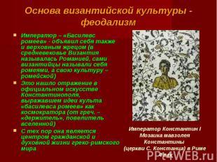 Основа византийской культуры - феодализм Император – «Басилевс ромеев» - объявил