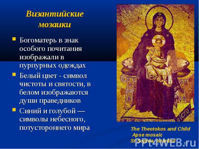 Византийские мозаики Богоматерь в знак особого почитания изображали в пурпурных одеждах Белый цвет - символ чистоты и святости, в белом изображаются души праведников Синий и голубой — символы небесного, потустороннего мира