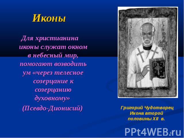 Иконы Для христианина иконы служат окном в небесный мир, помогают возводить ум «через телесное созерцание к созерцанию духовному» (Псевдо-Дионисий)