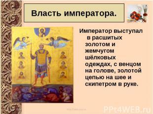 Император выступал в расшитых золотом и жемчугом шёлковых одеждах, с венцом на г