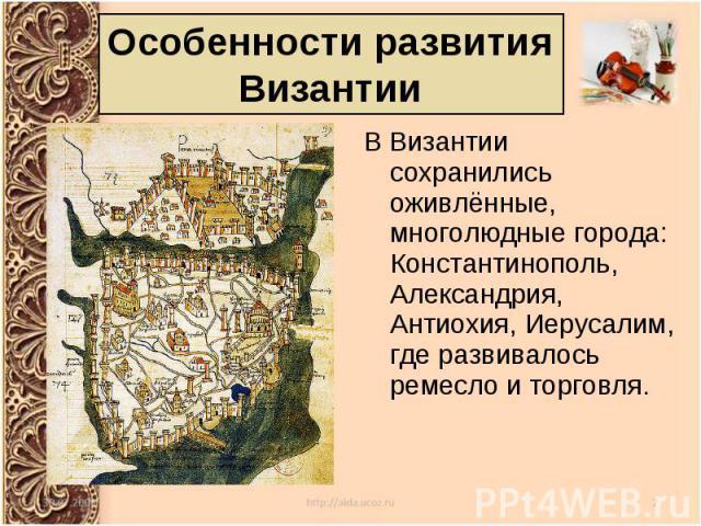В Византии сохранились оживлённые, многолюдные города: Константинополь, Александрия, Антиохия, Иерусалим, где развивалось ремесло и торговля. В Византии сохранились оживлённые, многолюдные города: Константинополь, Александрия, Антиохия, Иерусалим, г…