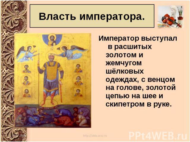 Император выступал в расшитых золотом и жемчугом шёлковых одеждах, с венцом на голове, золотой цепью на шее и скипетром в руке. Император выступал в расшитых золотом и жемчугом шёлковых одеждах, с венцом на голове, золотой цепью на шее и скипетром в руке.