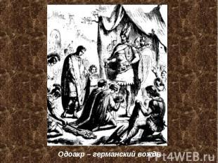 Одоакр – германский вождь Одоакр – германский вождь