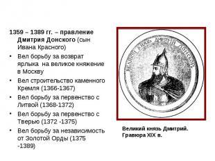 1359 – 1389 гг. – правление Дмитрия Донского (сын Ивана Красного) Вел борьбу за