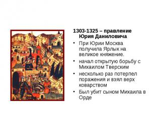 1303-1325 – правление Юрия Даниловича При Юрии Москва получила Ярлык на великое