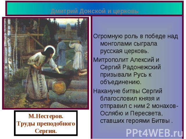Дмитрий Донской и церковь Огромную роль в победе над монголами сыграла русская церковь. Митрополит Алексий и Сергий Радонежский призывали Русь к объединению. Накануне битвы Сергий благословил князя и отправил с ним 2 монахов-Ослябю и Пересвета, став…