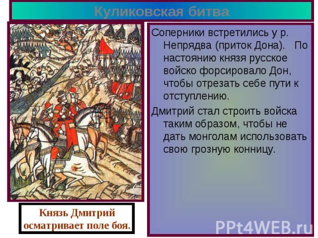 Куликовская битва Соперники встретились у р. Непрядва (приток Дона). По настоянию князя русское войско форсировало Дон, чтобы отрезать себе пути к отступлению. Дмитрий стал строить войска таким образом, чтобы не дать монголам использовать свою грозн…