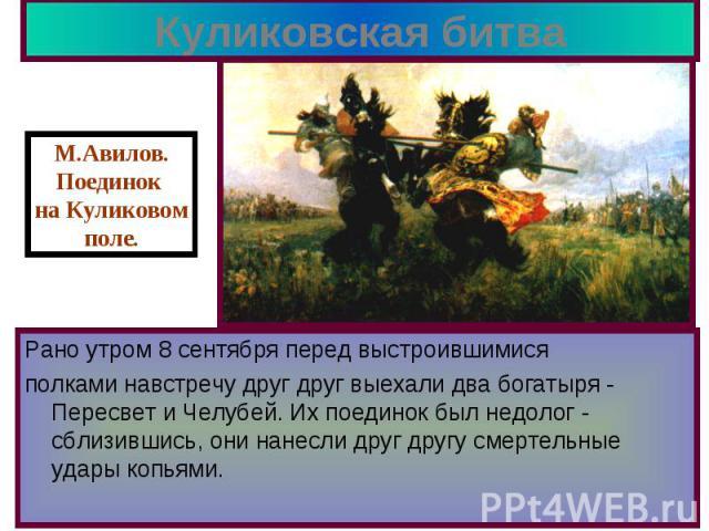 Куликовская битва Рано утром 8 сентября перед выстроившимися полками навстречу друг друг выехали два богатыря - Пересвет и Челубей. Их поединок был недолог - сблизившись, они нанесли друг другу смертельные удары копьями.