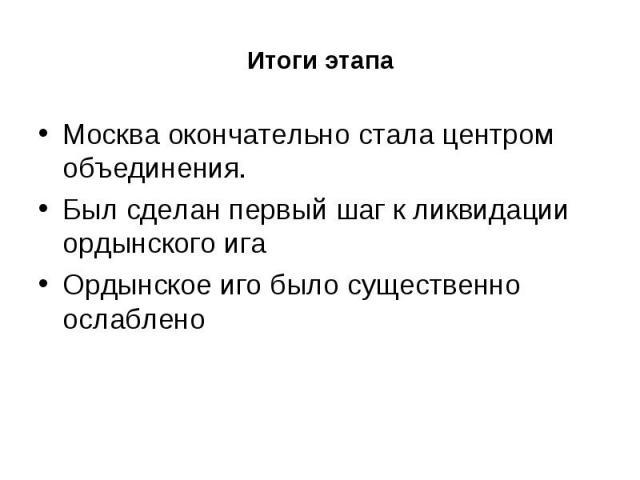 Итоги этапа Москва окончательно стала центром объединения. Был сделан первый шаг к ликвидации ордынского ига Ордынское иго было существенно ослаблено