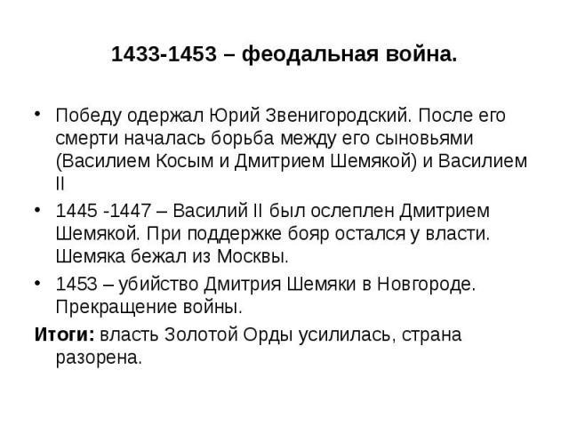 1433-1453 – феодальная война. Победу одержал Юрий Звенигородский. После его смерти началась борьба между его сыновьями (Василием Косым и Дмитрием Шемякой) и Василием II 1445 -1447 – Василий II был ослеплен Дмитрием Шемякой. При поддержке бояр осталс…