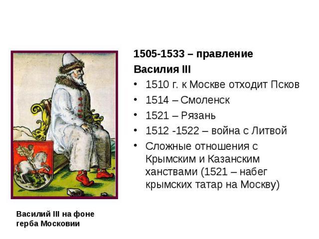 1505-1533 – правление Василия III 1510 г. к Москве отходит Псков 1514 – Смоленск 1521 – Рязань 1512 -1522 – война с Литвой Сложные отношения с Крымским и Казанским ханствами (1521 – набег крымских татар на Москву)