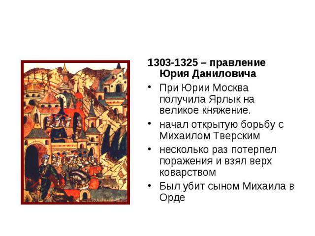 1303-1325 – правление Юрия Даниловича При Юрии Москва получила Ярлык на великое княжение. начал открытую борьбу с Михаилом Тверским несколько раз потерпел поражения и взял верх коварством Был убит сыном Михаила в Орде