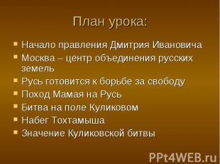 План урока: Начало правления Дмитрия Ивановича Москва – центр объединения русски