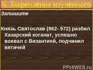 Запишите Запишите Князь Святослав (962- 972) разбил Хазарский коганат, успешно в