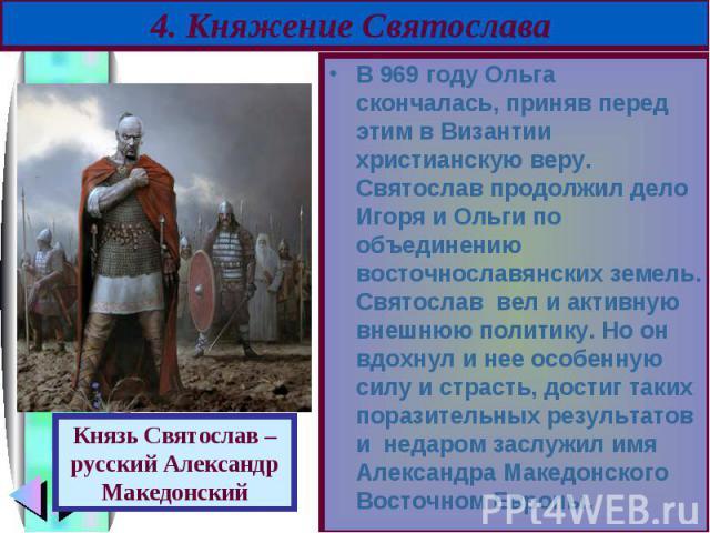 В 969 году Ольга скончалась, приняв перед этим в Византии христианскую веру. Святослав продолжил дело Игоря и Ольги по объединению восточнославянских земель. Святослав вел и активную внешнюю политику. Но он вдохнул и нее особенную силу и страсть, до…