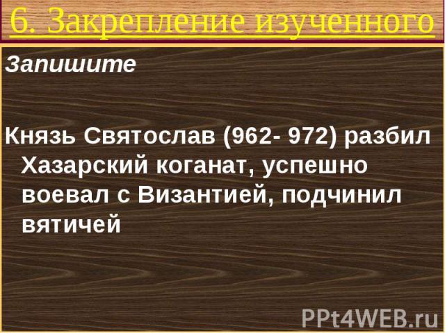 Запишите Запишите Князь Святослав (962- 972) разбил Хазарский коганат, успешно воевал с Византией, подчинил вятичей