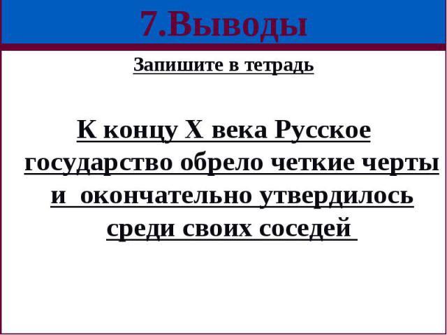 Запишите в тетрадь Запишите в тетрадь К концу Х века Русское государство обрело четкие черты и окончательно утвердилось среди своих соседей