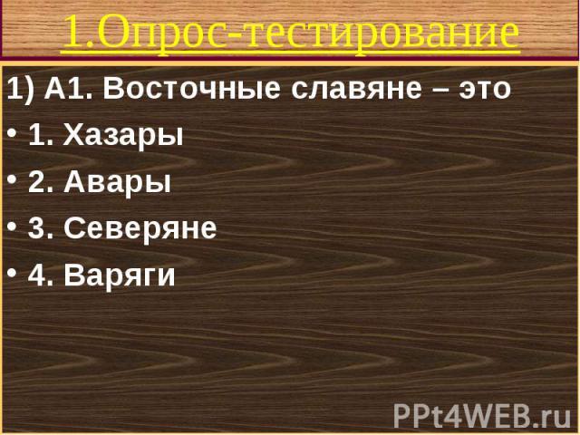 1) А1. Восточные славяне – это 1) А1. Восточные славяне – это 1. Хазары 2. Авары 3. Северяне 4. Варяги
