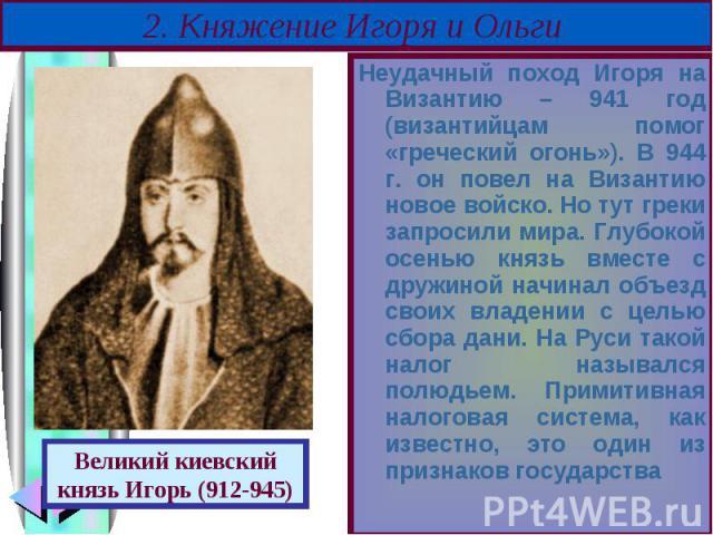 Неудачный поход Игоря на Византию – 941 год (византийцам помог «греческий огонь»). В 944 г. он повел на Византию новое войско. Но тут греки запросили мира. Глубокой осенью князь вместе с дружиной начинал объезд своих владении с целью сбора дани. На …