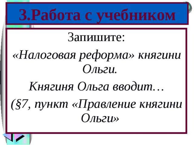 Запишите: Запишите: «Налоговая реформа» княгини Ольги. Княгиня Ольга вводит… (§7, пункт «Правление княгини Ольги»