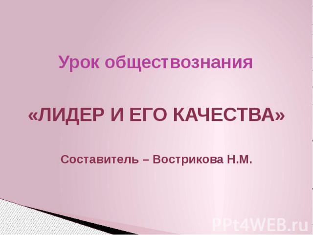 Урок обществознания «ЛИДЕР И ЕГО КАЧЕСТВА» Составитель – Вострикова Н.М.